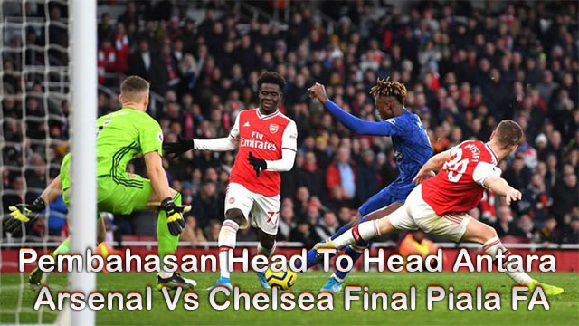 Pembahasan Head To Head Antara Arsenal Vs Chelsea Final Piala FA
